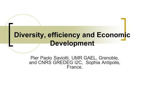 Diversity, efficiency and Economic Development Pier Paolo Saviotti, UMR GAEL, Grenoble, and CNRS GREDEG I2C, Sophia Antipolis, France.
