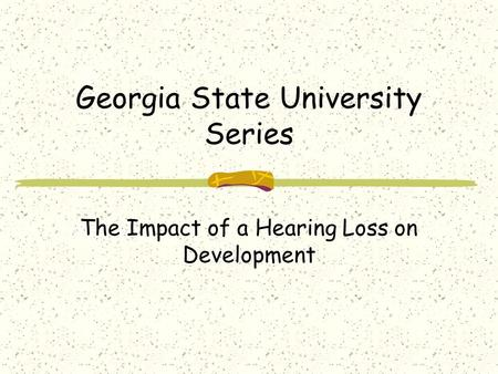 Georgia State University Series The Impact of a Hearing Loss on Development.