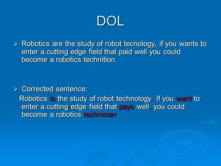 DOL  Robotics are the study of robot tecnology, if you wants to enter a cutting edge field that paid well you could become a robotics technition.  Corrected.