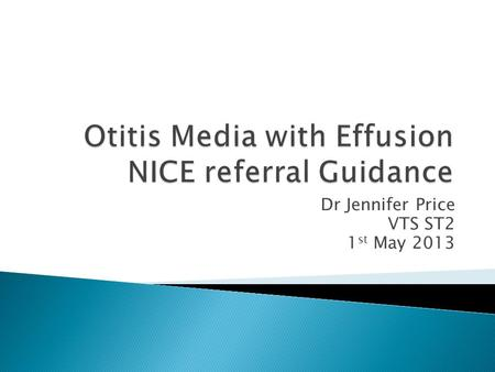 Dr Jennifer Price VTS ST2 1 st May 2013.  Otitis media with effusion (OME), also known as 'glue ear', is a condition characterized by a collection of.