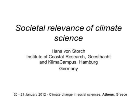 Societal relevance of climate science Hans von Storch Institute of Coastal Research, Geesthacht and KlimaCampus, Hamburg Germany 20 - 21 January 2012 -
