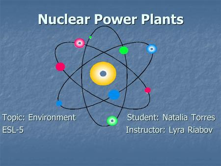 Nuclear Power Plants Topic: Environment Student: Natalia Torres ESL-5 Instructor: Lyra Riabov.