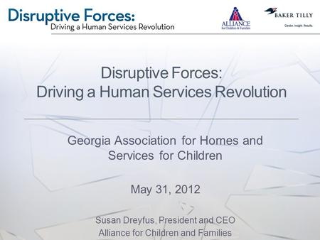 Disruptive Forces: Driving a Human Services Revolution Georgia Association for Homes and Services for Children May 31, 2012 Susan Dreyfus, President and.