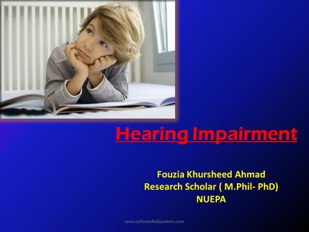 Hearing Impairment Fouzia Khursheed Ahmad Research Scholar ( M.Phil- PhD) NUEPA www.schoolofeducators.com.