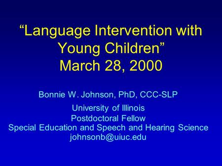 """Language Intervention with Young Children"" March 28, 2000 Bonnie W. Johnson, PhD, CCC-SLP University of Illinois Postdoctoral Fellow Special Education."