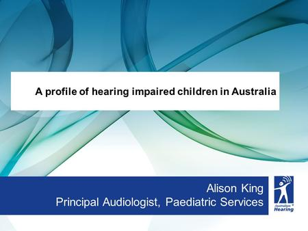 Alison King Principal Audiologist, Paediatric Services A profile of hearing impaired children in Australia.