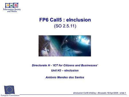 EInclusion Call5 InfoDay – Brussels 19/Apr/2005 - slide 1 FP6 Call5 : eInclusion (SO 2.5.11) Directorate H - 'ICT for Citizens and Businesses' Unit H3.