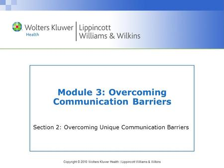 Copyright © 2010 Wolters Kluwer Health | Lippincott Williams & Wilkins Section 2: Overcoming Unique Communication Barriers Module 3: Overcoming Communication.