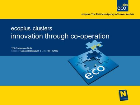 Ecoplus clusters innovation through co-operation TCI Conference Delhi Speaker: Simone Hagenauer | Date: 02.12.2010.