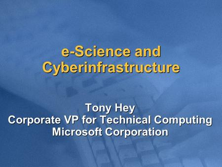 E-Science and Cyberinfrastructure Tony Hey Corporate VP for Technical Computing Microsoft Corporation.