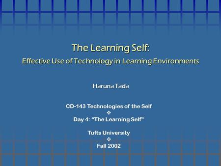 "CD-143 Technologies of the Self  Day 4: ""The Learning Self"" Tufts University  Fall 2002 The Learning Self: Effective Use of Technology in Learning Environments."