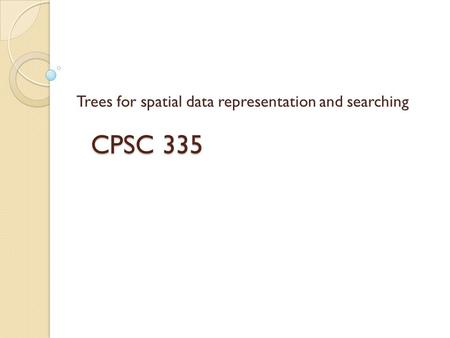 CPSC 335 Trees for spatial data representation and searching.
