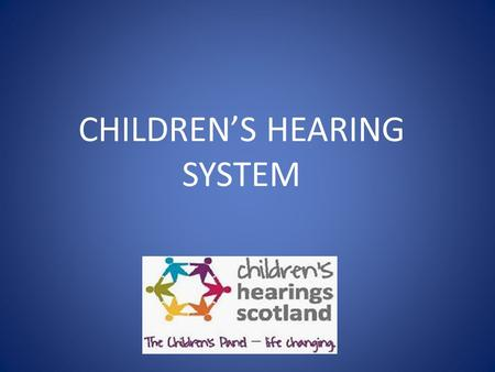 CHILDREN'S HEARING SYSTEM. CHILDREN'S HEARINGS Need to know: Why a child may appear before a hearing How the hearings system works Actions that can be.