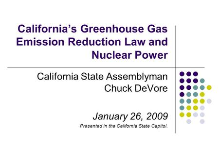 California's Greenhouse Gas Emission Reduction Law and Nuclear Power California State Assemblyman Chuck DeVore January 26, 2009 Presented in the California.