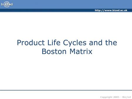 Copyright 2005 – Biz/ed Product Life Cycles and the Boston Matrix.