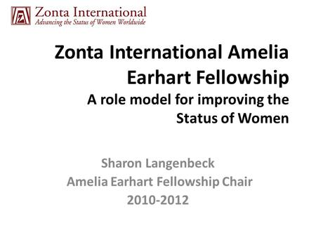 Zonta International Amelia Earhart Fellowship A role model for improving the Status of Women Sharon Langenbeck Amelia Earhart Fellowship Chair 2010-2012.