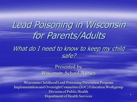11 Lead Poisoning in Wisconsin for Parents/Adults What do I need to know to keep my child safe? Presented by Wisconsin School Nurses Wisconsin Childhood.