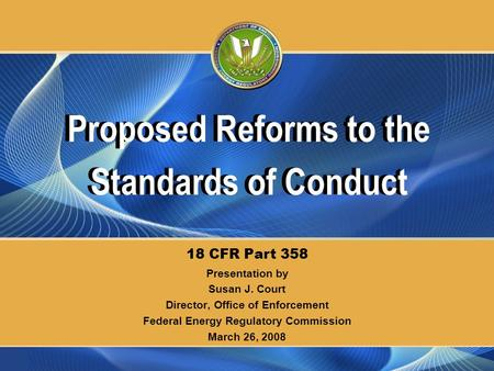 Presentation by Susan J. Court Director, Office of Enforcement Federal Energy Regulatory Commission March 26, 2008 18 CFR Part 358 Proposed Reforms to.