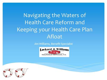 Navigating the Waters of Health Care Reform and Keeping your Health Care Plan Afloat Jim Williams, Benefit Specialist.