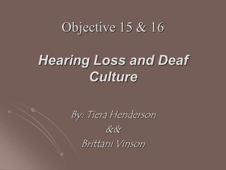 Objective 15 & 16 Hearing Loss and Deaf Culture By: Tiera Henderson && Brittani Vinson.