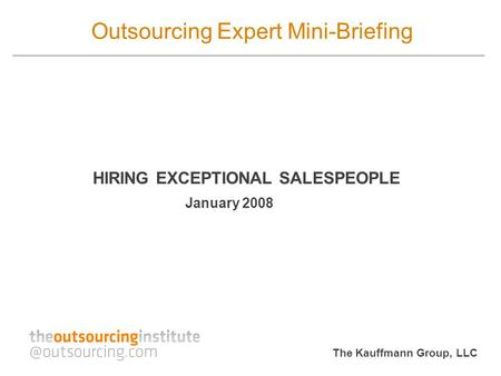 The Kauffmann Group, LLC Outsourcing Expert Mini-Briefing HIRING EXCEPTIONAL SALESPEOPLE January 2008.