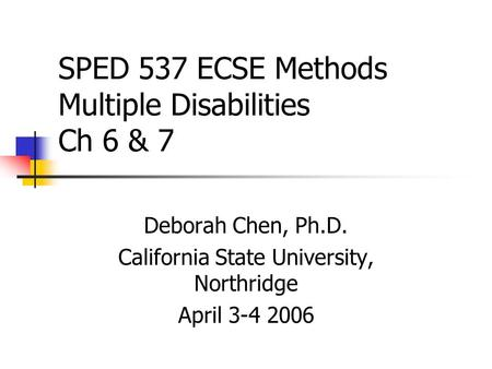 SPED 537 ECSE Methods Multiple Disabilities Ch 6 & 7 Deborah Chen, Ph.D. California State University, Northridge April 3-4 2006.