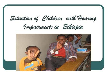 Situation of Children with Hearing Impairments in Ethiopia.