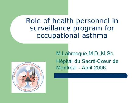 Role of health personnel in surveillance program for occupational asthma M.Labrecque,M.D.,M.Sc. Hôpital du Sacré-Cœur de Montréal - April 2006.