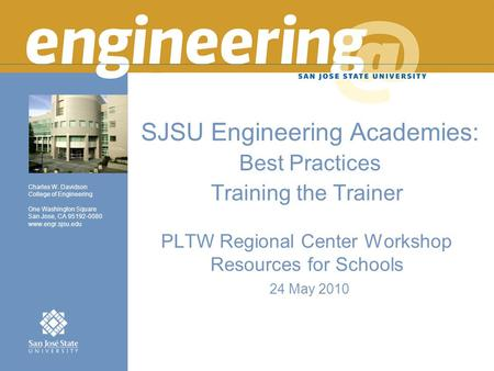 Charles W. Davidson College of Engineering One Washington Square San Jose, CA 95192-0080 www.engr.sjsu.edu SJSU Engineering Academies: Best Practices Training.