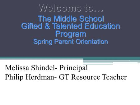 Welcome to… The Middle School Gifted & Talented Education Program Spring Parent Orientation Melissa Shindel- Principal Philip Herdman- GT Resource Teacher.