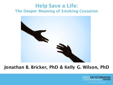 Help Save a Life: The Deeper Meaning of Smoking Cessation Jonathan B. Bricker, PhD & Kelly G. Wilson, PhD.