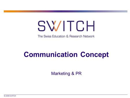 © 2006 SWITCH Communication Concept Marketing & PR.