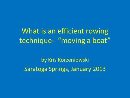 "What is an efficient rowing technique- ""moving a boat"" by Kris Korzeniowski Saratoga Springs, January 2013."