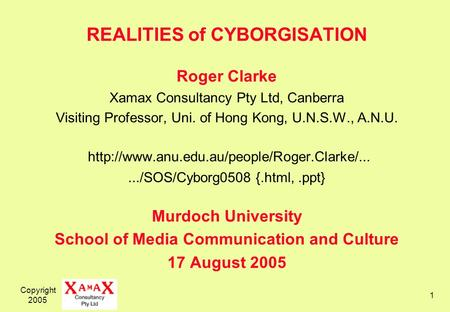 Copyright 2005 1 REALITIES of CYBORGISATION Roger Clarke Xamax Consultancy Pty Ltd, Canberra Visiting Professor, Uni. of Hong Kong, U.N.S.W., A.N.U.