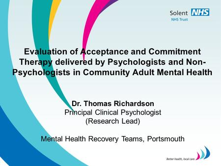 Evaluation of Acceptance and Commitment Therapy delivered by Psychologists and Non- Psychologists in Community Adult Mental Health Dr. Thomas Richardson.