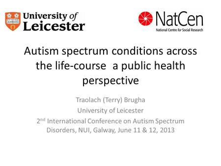 Autism spectrum conditions across the life-course a public health perspective Traolach (Terry) Brugha University of Leicester 2 nd International Conference.