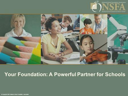 © Copyright 2008 National School Foundation Association Your Foundation: A Powerful Partner for Schools.