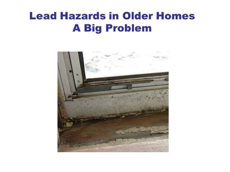 Lead Hazards in Older Homes A Big Problem. Why be concerned about lead in our homes? Lead has bad effects on young children and can cause health, behavior.