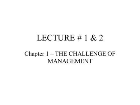 LECTURE # 1 & 2 Chapter 1 – THE CHALLENGE OF MANAGEMENT.