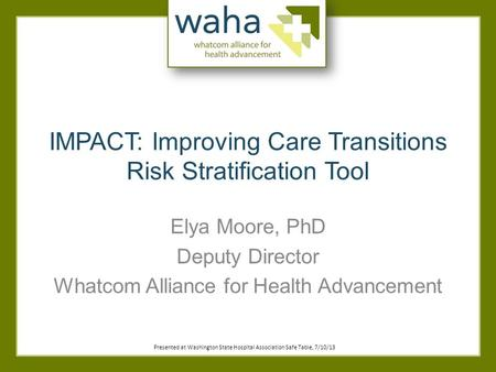 IMPACT: Improving Care Transitions Risk Stratification Tool Elya Moore, PhD Deputy Director Whatcom Alliance for Health Advancement Presented at Washington.