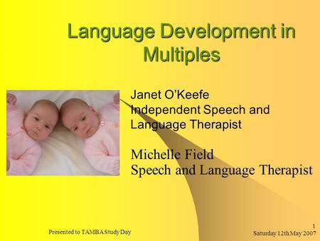 Saturday 12th May 2007 Presented to TAMBA Study Day 1 Language Development in Multiples Michelle Field Speech and Language Therapist Janet O'Keefe Independent.