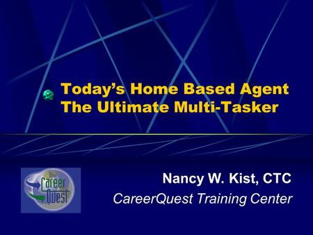 Today's Home Based Agent The Ultimate Multi-Tasker Nancy W. Kist, CTC CareerQuest Training Center.