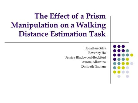The Effect of a Prism Manipulation on a Walking Distance Estimation Task Jonathan Giles Beverley Ho Jessica Blackwood-Beckford Aurora Albertina Dashrath.