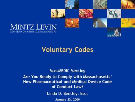 Voluntary Codes MassMEDIC Meeting Are You Ready to Comply with Massachusetts' New Pharmaceutical and Medical Device Code of Conduct Law? Linda D. Bentley,