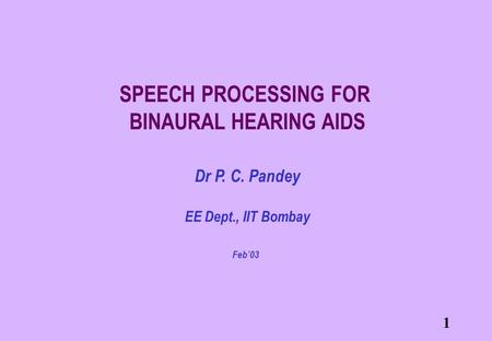 1 SPEECH PROCESSING FOR BINAURAL HEARING AIDS Dr P. C. Pandey EE Dept., IIT Bombay Feb'03.