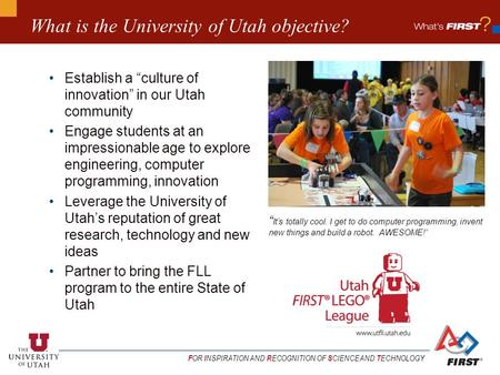 "F OR I NSPIRATION AND R ECOGNITION OF S CIENCE AND T ECHNOLOGY What is the University of Utah objective? Establish a ""culture of innovation"" in our Utah."