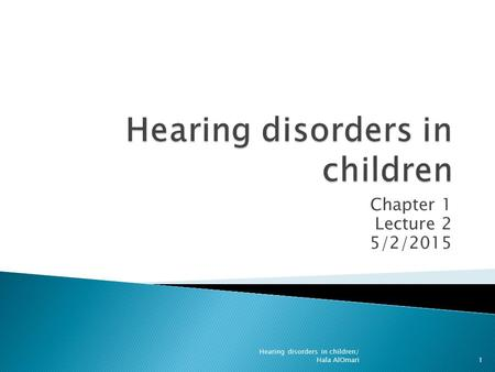 Chapter 1 Lecture 2 5/2/2015 Hearing disorders in children/ Hala AlOmari1.