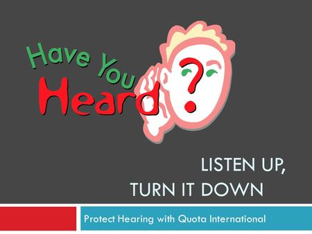 LISTEN UP, TURN IT DOWN Protect Hearing with Quota International.