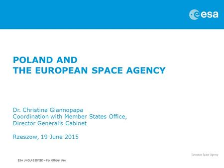 ESA UNCLASSIFIED – For Official Use POLAND AND THE EUROPEAN SPACE AGENCY Dr. Christina Giannopapa Coordination with Member States Office, Director General's.