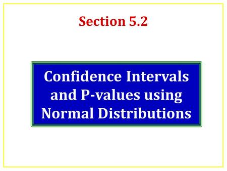Section 5.2 Confidence Intervals and P-values using Normal Distributions.
